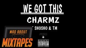 Charmz ft. ShoSho & TM – We Got This | MadAboutMixtapes
