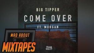 Big Tipper – Come Over ft. Morgan   MadAboutMixtapes