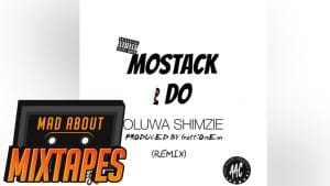 Oluwa Shimzie ft. MoStack – All I Do (Remix) | MadAboutMixtapes