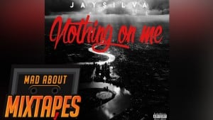 Jay Silva – Nothing On Me | MadAboutMixtapes