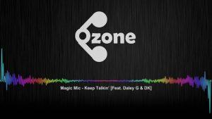 Ozone Media: Magic Mic – Keep Talkin' (Feat. Daley G & DK) [OFFICIAL AUDIO]