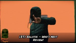 (ZT) Balistik – Who's Next Review | #NextTopic