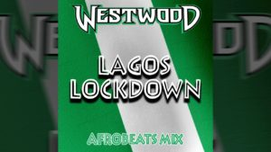 Westwood – Lagos Lockdown mix – new Afrobeats – Wizkid, Burna Boy, Mayorkun, Fireboy DML, Joeboy